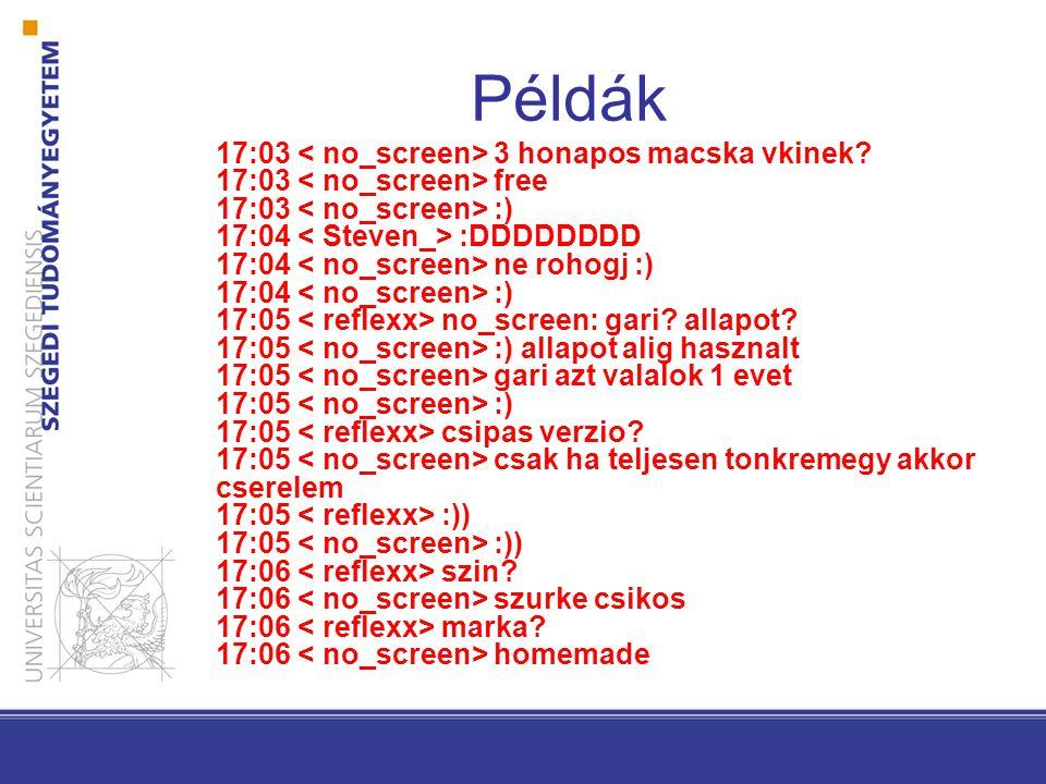 Példák 17:03 3 honapos macska vkinek? 17:03 free 17:03 :) 17:04 :DDDDDDDD 17:04 ne rohogj :) 17:04 :) 17:05 no_screen: gari? allapot? 17:05 :) allapot