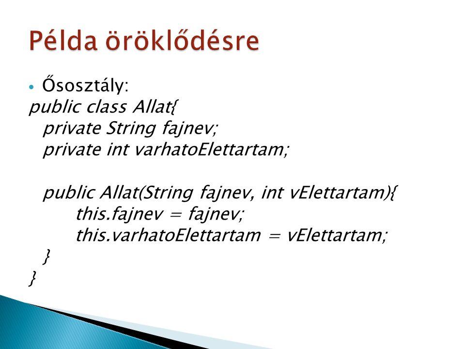 Ősosztály: public class Allat{ private String fajnev; private int varhatoElettartam; public Allat(String fajnev, int vElettartam){ this.fajnev = fajne