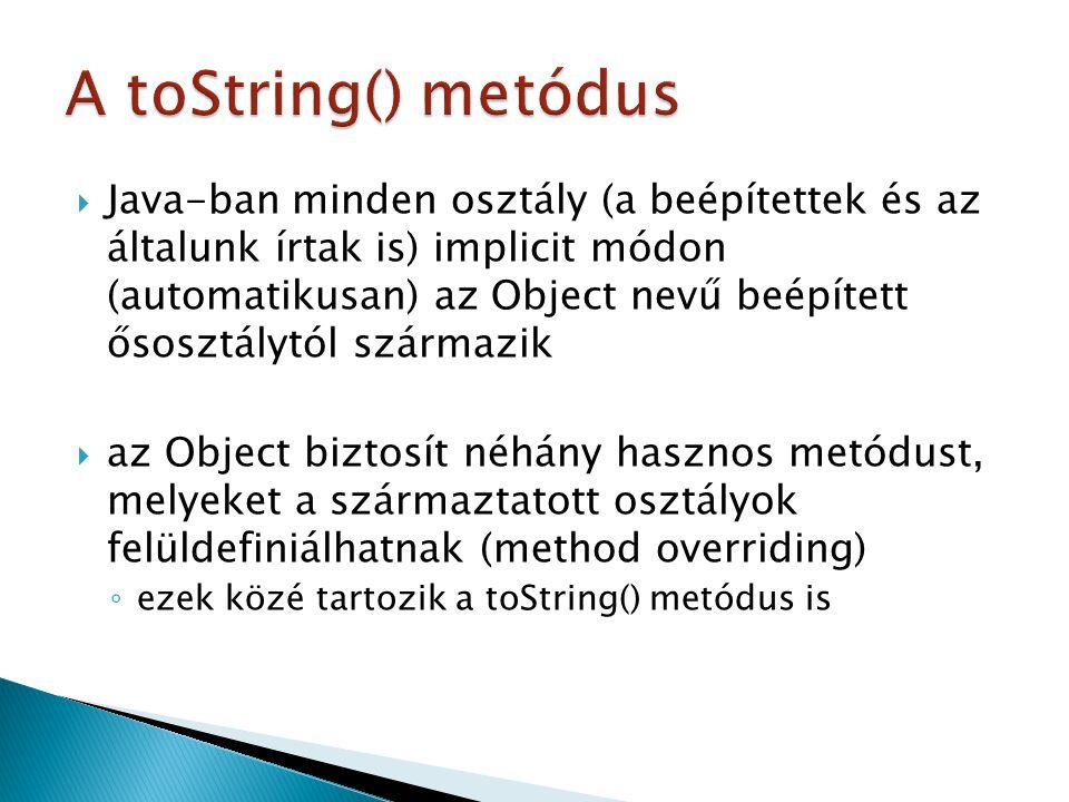  Java-ban minden osztály (a beépítettek és az általunk írtak is) implicit módon (automatikusan) az Object nevű beépített ősosztálytól származik  az Object biztosít néhány hasznos metódust, melyeket a származtatott osztályok felüldefiniálhatnak (method overriding) ◦ ezek közé tartozik a toString() metódus is