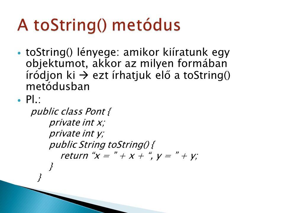 toString() lényege: amikor kiíratunk egy objektumot, akkor az milyen formában íródjon ki  ezt írhatjuk elő a toString() metódusban Pl.: public class