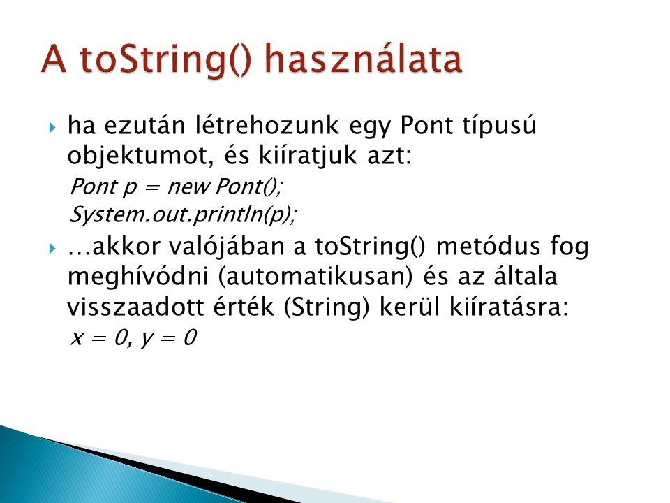  ha ezután létrehozunk egy Pont típusú objektumot, és kiíratjuk azt: Pont p = new Pont(); System.out.println(p);  …akkor valójában a toString() metódus fog meghívódni (automatikusan) és az általa visszaadott érték (String) kerül kiíratásra: x = 0, y = 0