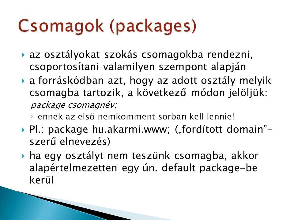  az osztályokat szokás csomagokba rendezni, csoportosítani valamilyen szempont alapján  a forráskódban azt, hogy az adott osztály melyik csomagba tartozik, a következő módon jelöljük: package csomagnév; ◦ ennek az első nemkomment sorban kell lennie.