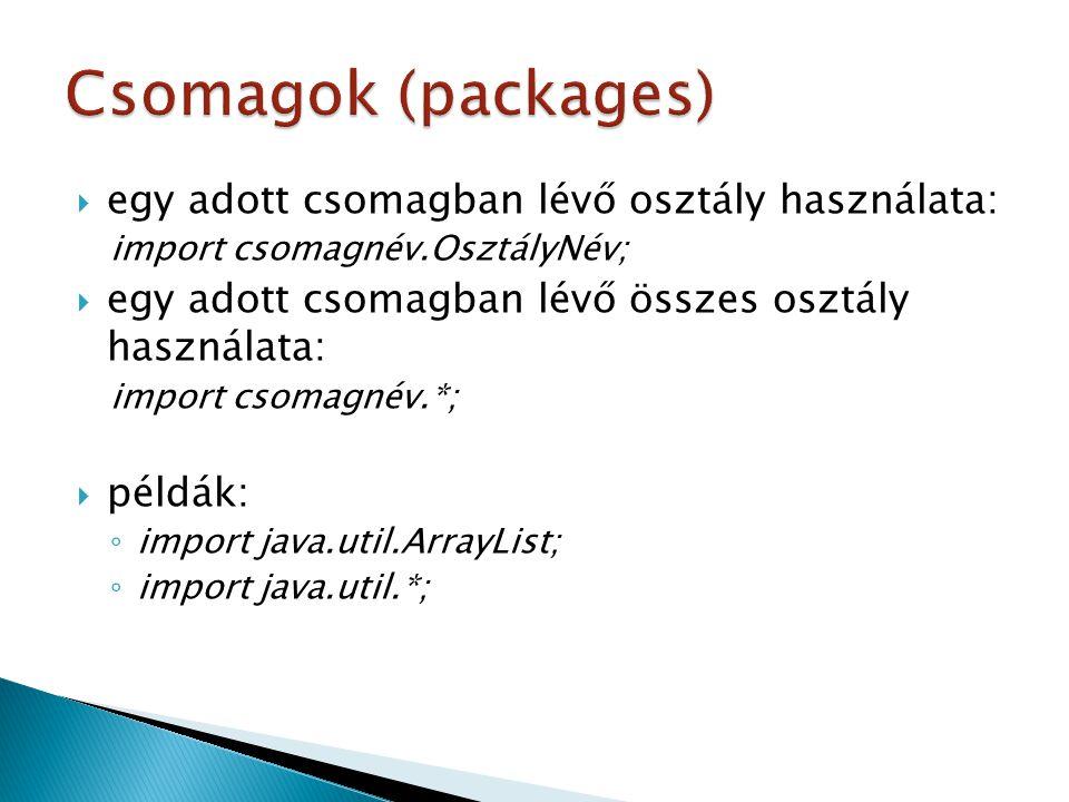  egy adott csomagban lévő osztály használata: import csomagnév.OsztályNév;  egy adott csomagban lévő összes osztály használata: import csomagnév.*;  példák: ◦ import java.util.ArrayList; ◦ import java.util.*;