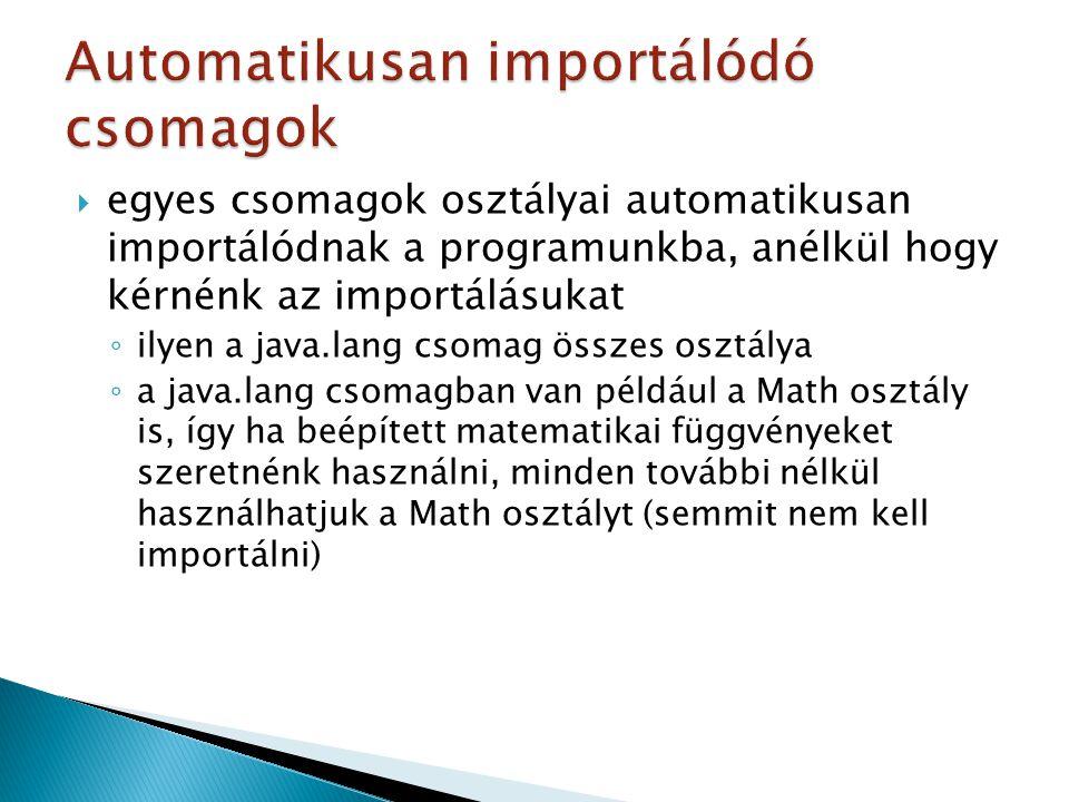  egyes csomagok osztályai automatikusan importálódnak a programunkba, anélkül hogy kérnénk az importálásukat ◦ ilyen a java.lang csomag összes osztálya ◦ a java.lang csomagban van például a Math osztály is, így ha beépített matematikai függvényeket szeretnénk használni, minden további nélkül használhatjuk a Math osztályt (semmit nem kell importálni)