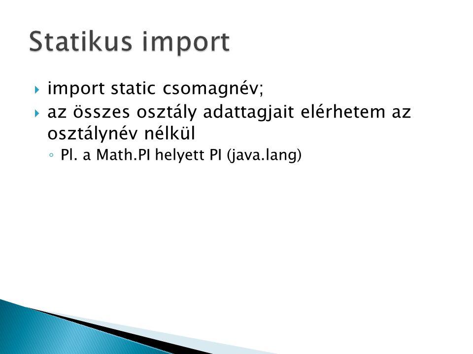  import static csomagnév;  az összes osztály adattagjait elérhetem az osztálynév nélkül ◦ Pl. a Math.PI helyett PI (java.lang)