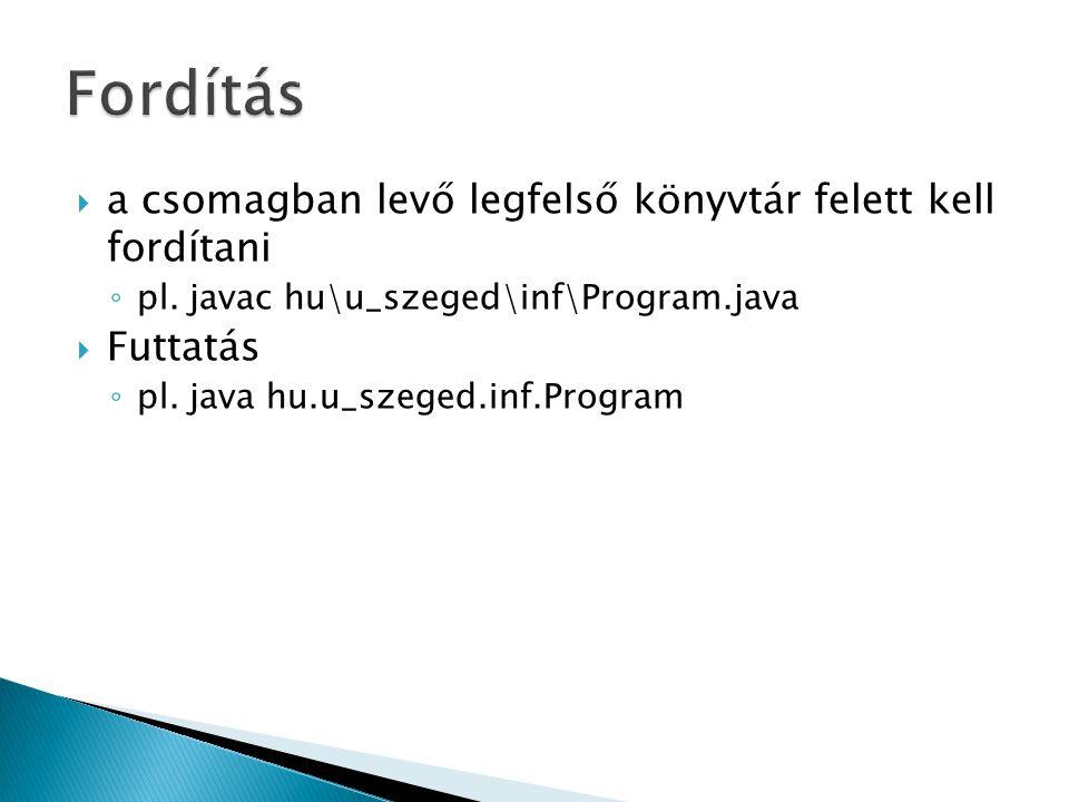  a csomagban levő legfelső könyvtár felett kell fordítani ◦ pl. javac hu\u_szeged\inf\Program.java  Futtatás ◦ pl. java hu.u_szeged.inf.Program