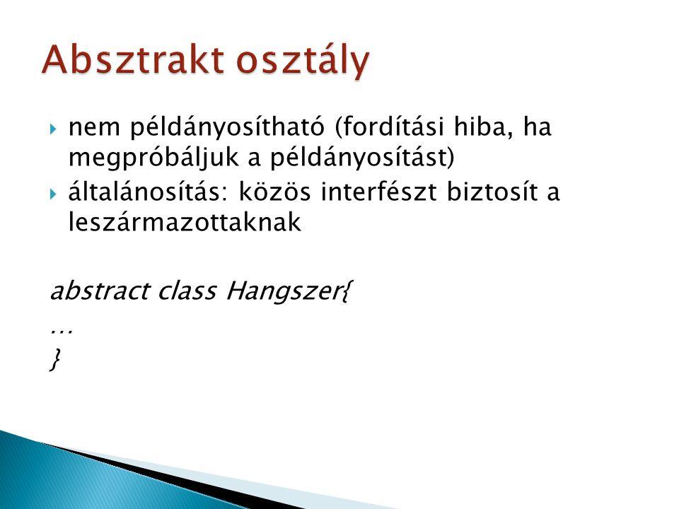  nem példányosítható (fordítási hiba, ha megpróbáljuk a példányosítást)  általánosítás: közös interfészt biztosít a leszármazottaknak abstract class Hangszer{ … }
