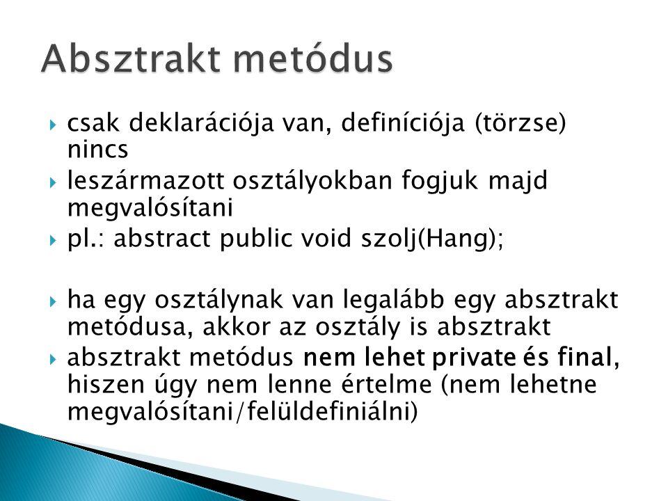  csak deklarációja van, definíciója (törzse) nincs  leszármazott osztályokban fogjuk majd megvalósítani  pl.: abstract public void szolj(Hang);  h