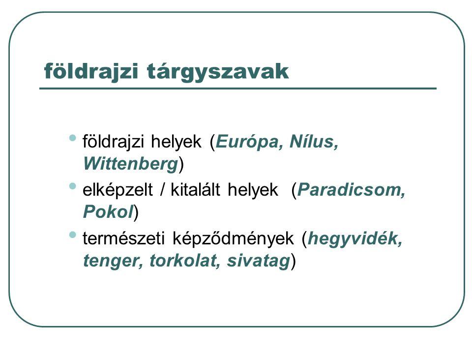 földrajzi tárgyszavak földrajzi helyek (Európa, Nílus, Wittenberg) elképzelt / kitalált helyek (Paradicsom, Pokol) természeti képződmények (hegyvidék,