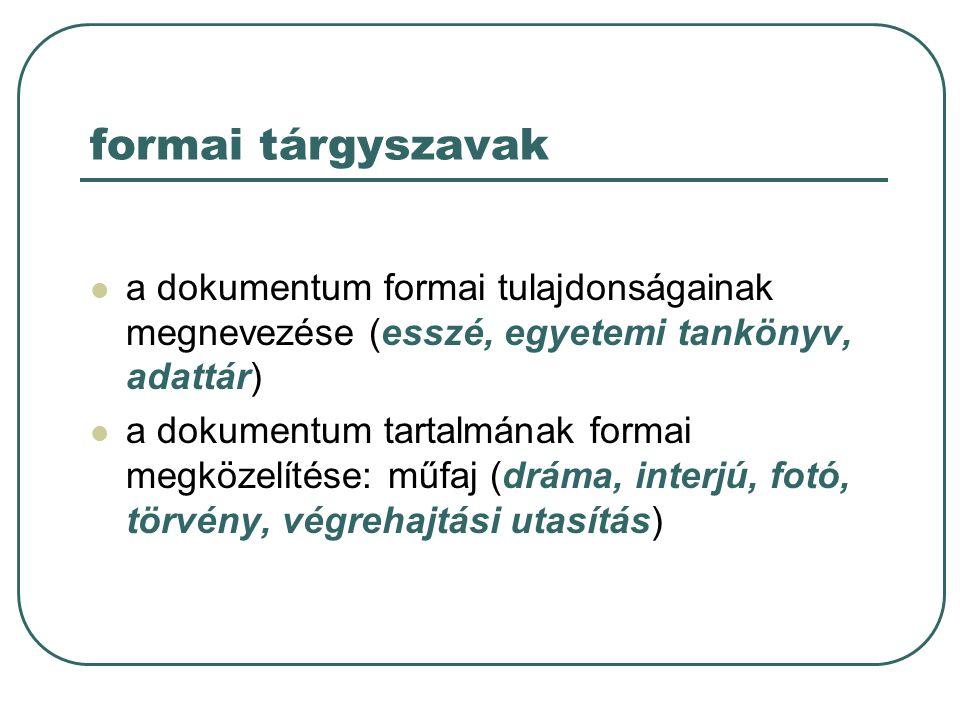 formai tárgyszavak a dokumentum formai tulajdonságainak megnevezése (esszé, egyetemi tankönyv, adattár) a dokumentum tartalmának formai megközelítése: