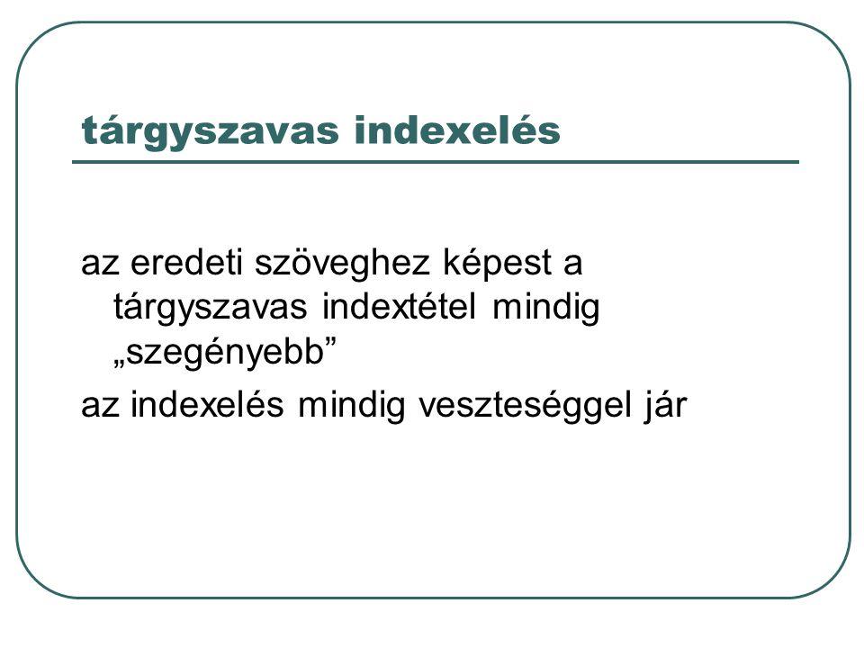 """tárgyszavas indexelés az eredeti szöveghez képest a tárgyszavas indextétel mindig """"szegényebb"""" az indexelés mindig veszteséggel jár"""