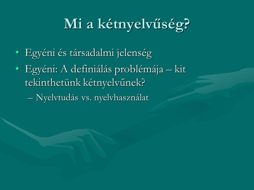 Mi a kétnyelvűség? Egyéni és társadalmi jelenségEgyéni és társadalmi jelenség Egyéni: A definiálás problémája – kit tekinthetünk kétnyelvűnek?Egyéni:
