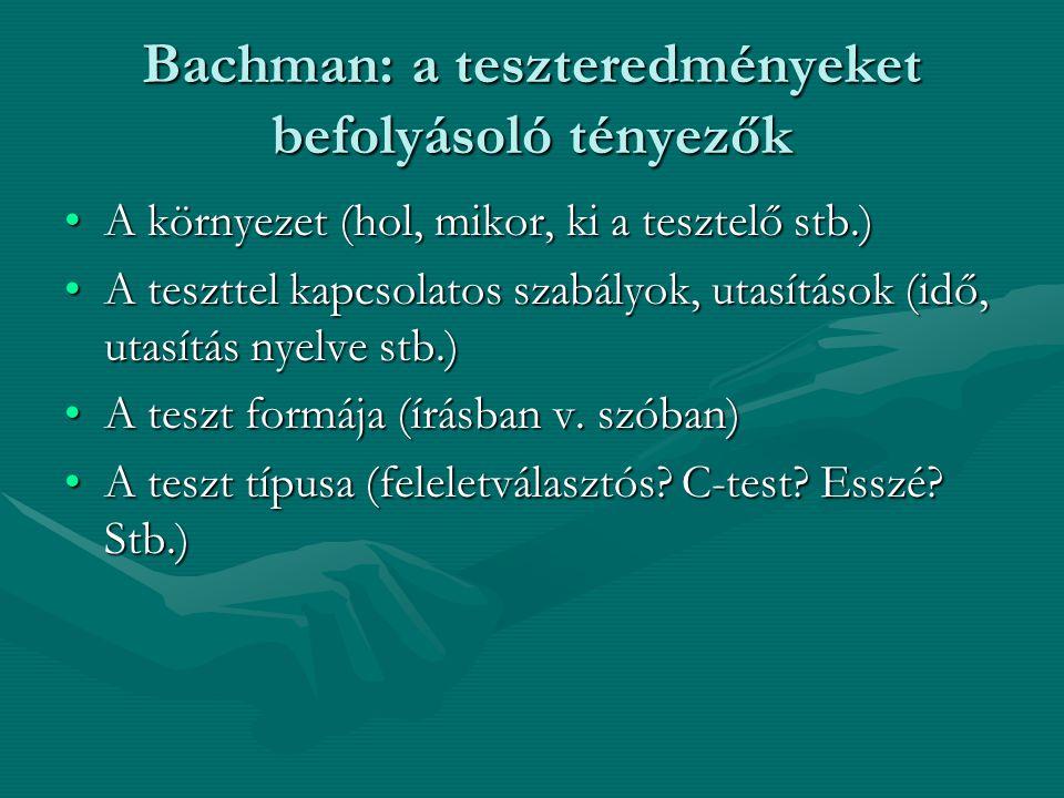Bachman: a teszteredményeket befolyásoló tényezők A környezet (hol, mikor, ki a tesztelő stb.)A környezet (hol, mikor, ki a tesztelő stb.) A teszttel