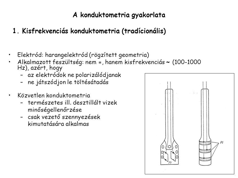 A konduktometria gyakorlata Elektród: harangelektród (rögzített geometria) Alkalmazott feszültség: nem =, hanem kisfrekvenciás ~ (100-1000 Hz), azért,