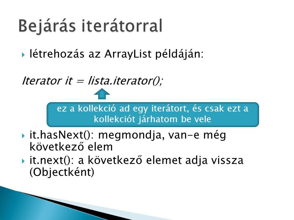  létrehozás az ArrayList példáján: Iterator it = lista.iterator();  it.hasNext(): megmondja, van-e még következő elem  it.next(): a következő elemet adja vissza (Objectként) ez a kollekció ad egy iterátort, és csak ezt a kollekciót járhatom be vele