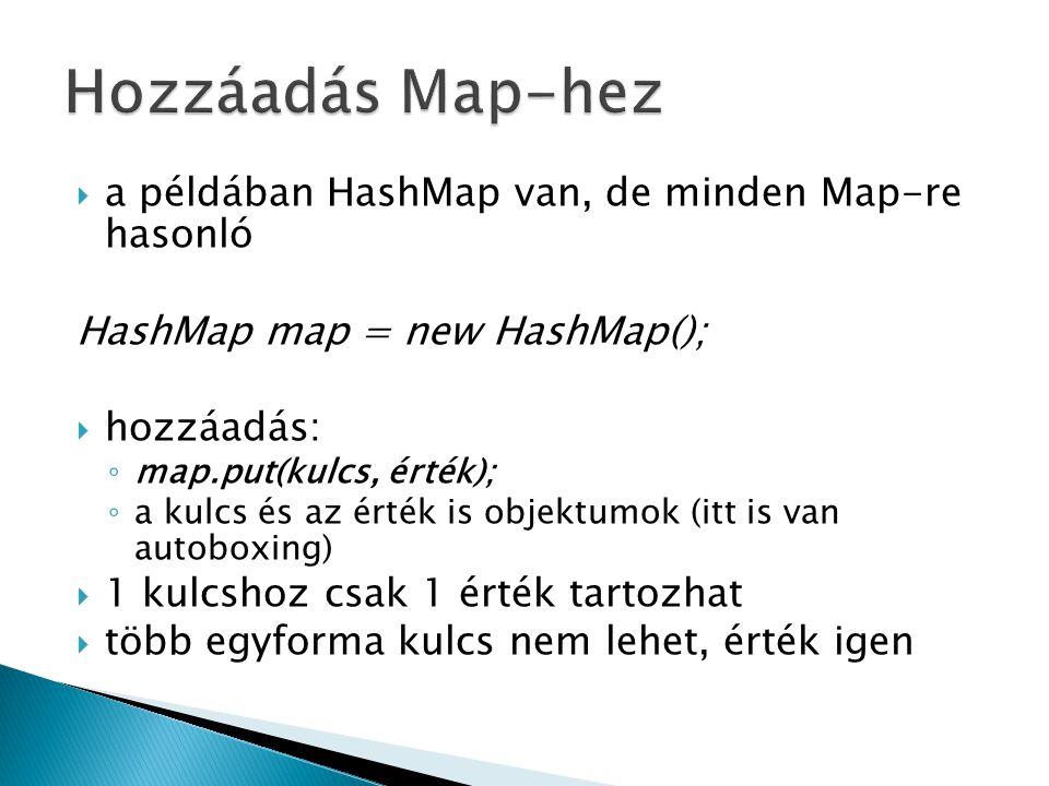  a példában HashMap van, de minden Map-re hasonló HashMap map = new HashMap();  hozzáadás: ◦ map.put(kulcs, érték); ◦ a kulcs és az érték is objektumok (itt is van autoboxing)  1 kulcshoz csak 1 érték tartozhat  több egyforma kulcs nem lehet, érték igen