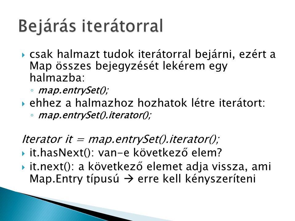  csak halmazt tudok iterátorral bejárni, ezért a Map összes bejegyzését lekérem egy halmazba: ◦ map.entrySet();  ehhez a halmazhoz hozhatok létre iterátort: ◦ map.entrySet().iterator(); Iterator it = map.entrySet().iterator();  it.hasNext(): van-e következő elem.