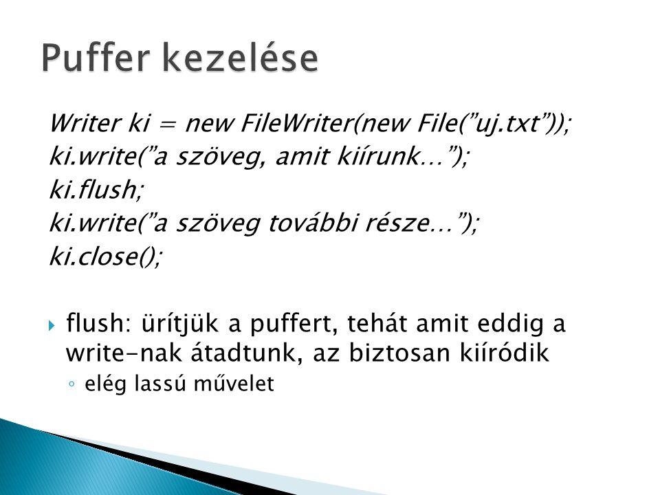 Writer ki = new FileWriter(new File( uj.txt )); ki.write( a szöveg, amit kiírunk… ); ki.flush; ki.write( a szöveg további része… ); ki.close();  flush: ürítjük a puffert, tehát amit eddig a write-nak átadtunk, az biztosan kiíródik ◦ elég lassú művelet