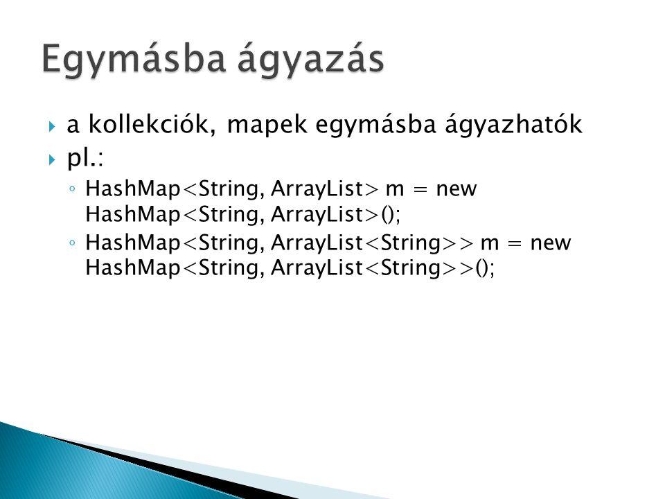  a kollekciók, mapek egymásba ágyazhatók  pl.: ◦ HashMap m = new HashMap (); ◦ HashMap > m = new HashMap >();