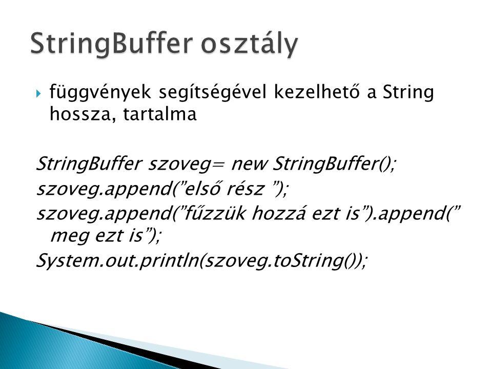  függvények segítségével kezelhető a String hossza, tartalma StringBuffer szoveg= new StringBuffer(); szoveg.append( első rész ); szoveg.append( fűzzük hozzá ezt is ).append( meg ezt is ); System.out.println(szoveg.toString());