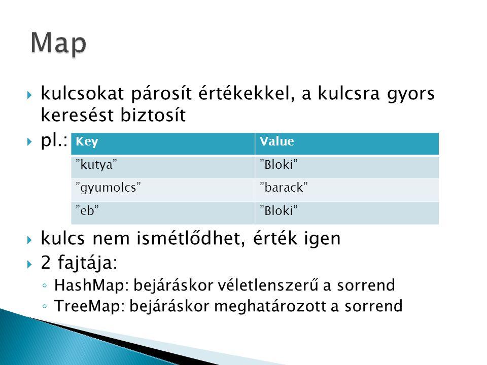  kulcsokat párosít értékekkel, a kulcsra gyors keresést biztosít  pl.:  kulcs nem ismétlődhet, érték igen  2 fajtája: ◦ HashMap: bejáráskor véletlenszerű a sorrend ◦ TreeMap: bejáráskor meghatározott a sorrend KeyValue kutya Bloki gyumolcs barack eb Bloki
