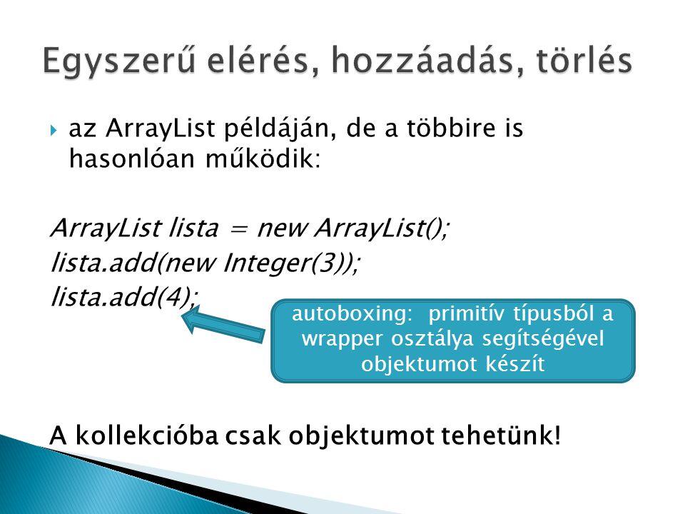  az ArrayList példáján, de a többire is hasonlóan működik: ArrayList lista = new ArrayList(); lista.add(new Integer(3)); lista.add(4); A kollekcióba csak objektumot tehetünk.