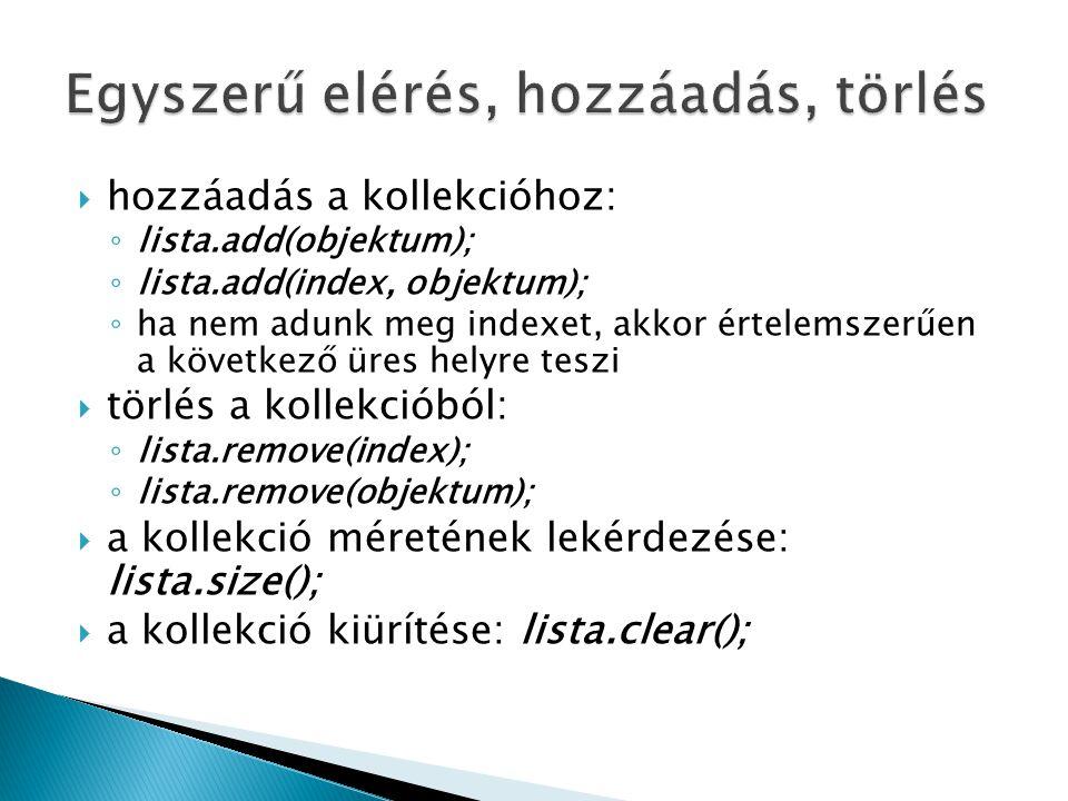  hozzáadás a kollekcióhoz: ◦ lista.add(objektum); ◦ lista.add(index, objektum); ◦ ha nem adunk meg indexet, akkor értelemszerűen a következő üres helyre teszi  törlés a kollekcióból: ◦ lista.remove(index); ◦ lista.remove(objektum);  a kollekció méretének lekérdezése: lista.size();  a kollekció kiürítése: lista.clear();