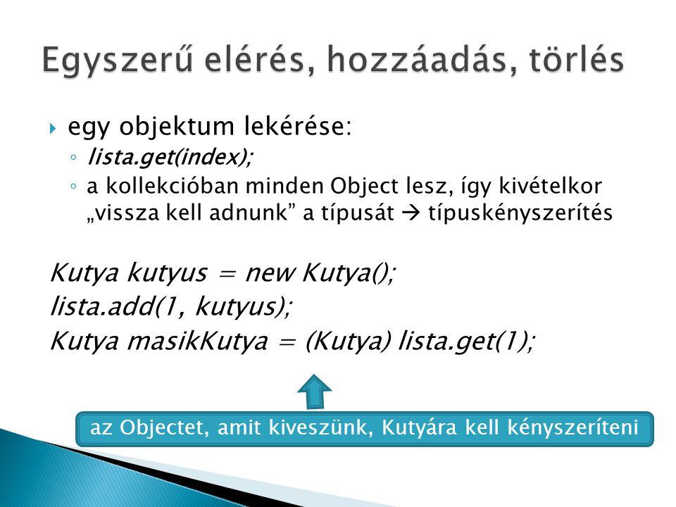""" egy objektum lekérése: ◦ lista.get(index); ◦ a kollekcióban minden Object lesz, így kivételkor """"vissza kell adnunk a típusát  típuskényszerítés Kutya kutyus = new Kutya(); lista.add(1, kutyus); Kutya masikKutya = (Kutya) lista.get(1); az Objectet, amit kiveszünk, Kutyára kell kényszeríteni"""