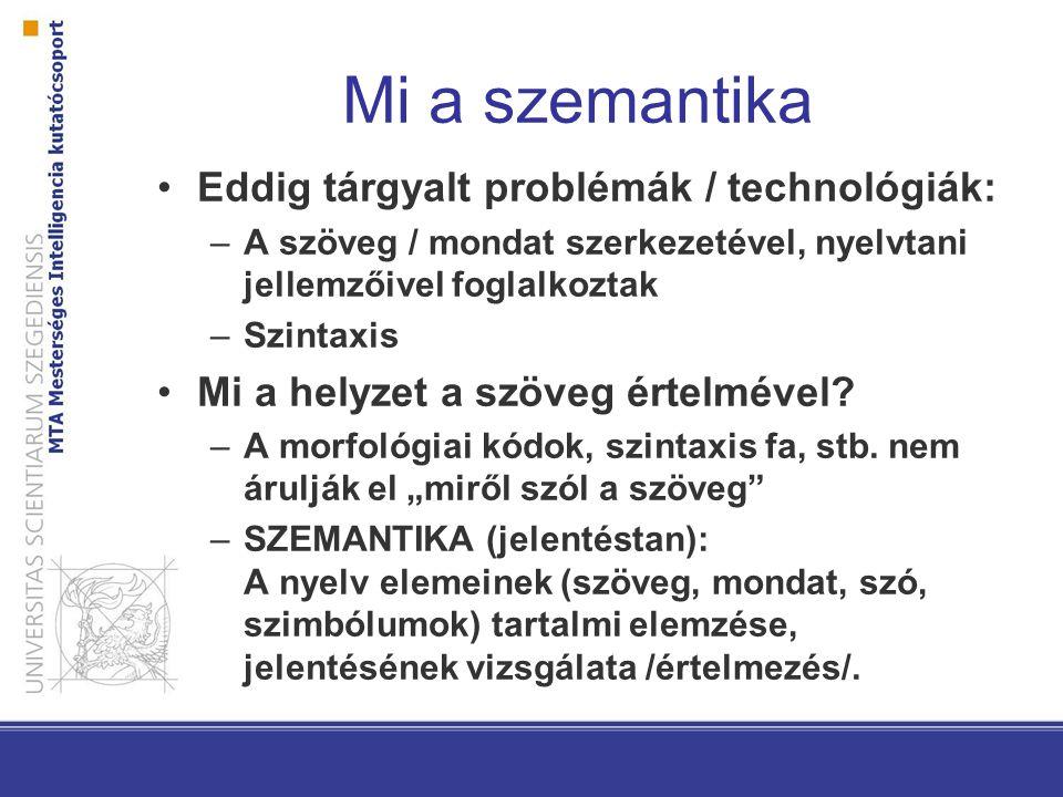 Mi a szemantika Eddig tárgyalt problémák / technológiák: –A szöveg / mondat szerkezetével, nyelvtani jellemzőivel foglalkoztak –Szintaxis Mi a helyzet a szöveg értelmével.