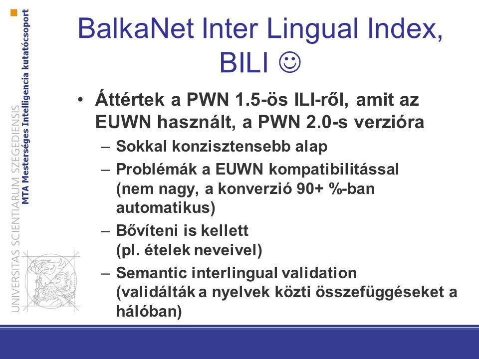 BalkaNet Inter Lingual Index, BILI Áttértek a PWN 1.5-ös ILI-ről, amit az EUWN használt, a PWN 2.0-s verzióra –Sokkal konzisztensebb alap –Problémák a EUWN kompatibilitással (nem nagy, a konverzió 90+ %-ban automatikus) –Bővíteni is kellett (pl.