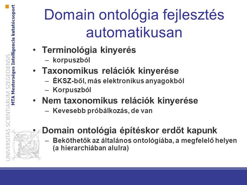 Domain ontológia fejlesztés automatikusan Terminológia kinyerés –korpuszból Taxonomikus relációk kinyerése –ÉKSZ-ből, más elektronikus anyagokból –Korpuszból Nem taxonomikus relációk kinyerése –Kevesebb próbálkozás, de van Domain ontológia építéskor erdőt kapunk –Beköthetők az általános ontológiába, a megfelelő helyen (a hierarchiában alulra)