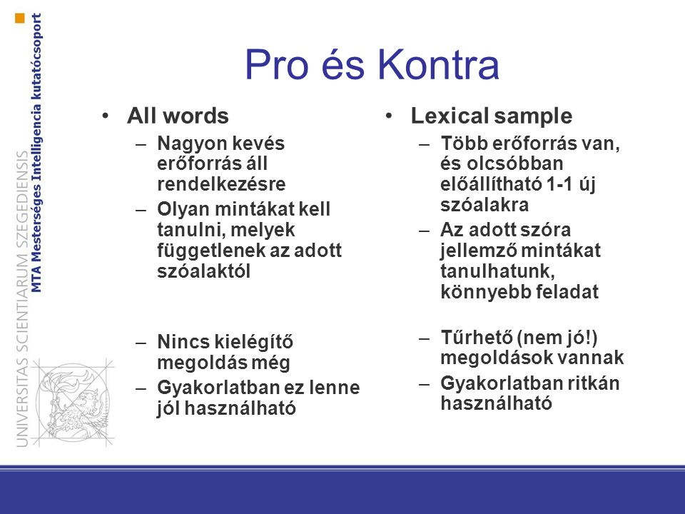Pro és Kontra All words –Nagyon kevés erőforrás áll rendelkezésre –Olyan mintákat kell tanulni, melyek függetlenek az adott szóalaktól –Nincs kielégítő megoldás még –Gyakorlatban ez lenne jól használható Lexical sample –Több erőforrás van, és olcsóbban előállítható 1-1 új szóalakra –Az adott szóra jellemző mintákat tanulhatunk, könnyebb feladat –Tűrhető (nem jó!) megoldások vannak –Gyakorlatban ritkán használható