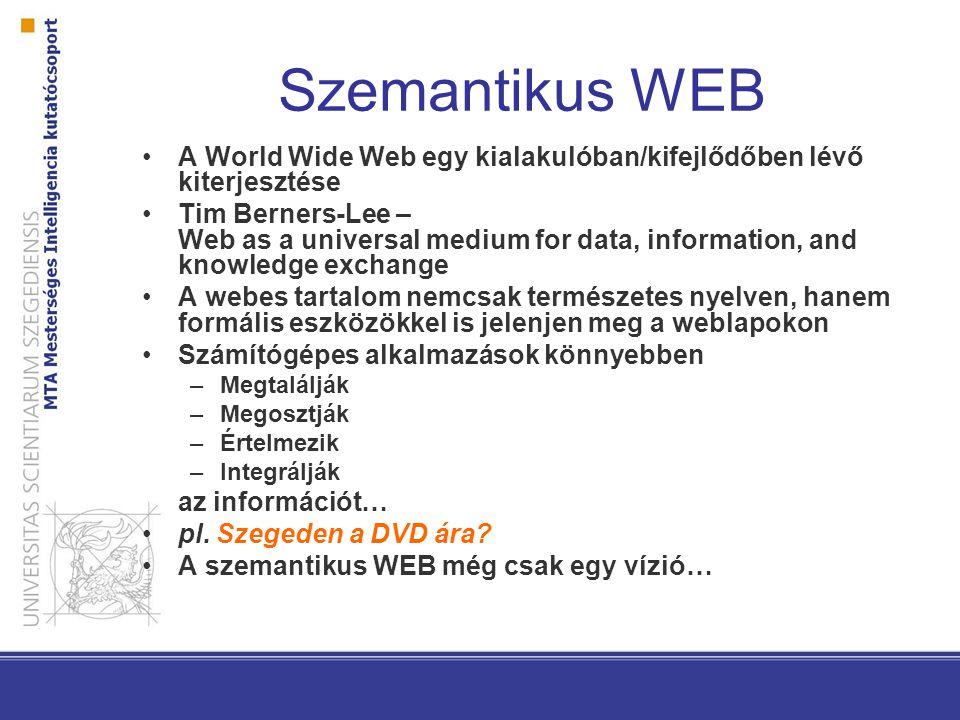 Szemantikus WEB A World Wide Web egy kialakulóban/kifejlődőben lévő kiterjesztése Tim Berners-Lee – Web as a universal medium for data, information, and knowledge exchange A webes tartalom nemcsak természetes nyelven, hanem formális eszközökkel is jelenjen meg a weblapokon Számítógépes alkalmazások könnyebben –Megtalálják –Megosztják –Értelmezik –Integrálják az információt… pl.