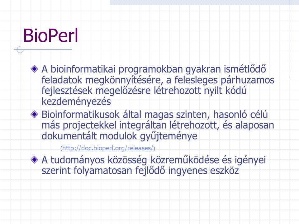 BioPerl A bioinformatikai programokban gyakran ismétlődő feladatok megkönnyítésére, a felesleges párhuzamos fejlesztések megelőzésre létrehozott nyilt kódú kezdeményezés Bioinformatikusok által magas szinten, hasonló célú más projectekkel integráltan létrehozott, és alaposan dokumentált modulok gyűjteménye ( http://doc.bioperl.org/releases/ ) http://doc.bioperl.org/releases/ A tudományos közösség közreműködése és igényei szerint folyamatosan fejlődő ingyenes eszköz