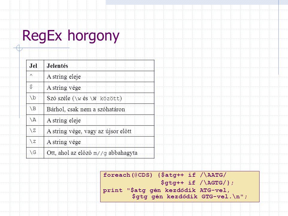 RegEx horgony JelJelentés ^ A string eleje $ A string vége \b Szó széle ( \w és \W között ) \B Bárhol, csak nem a szóhatáron \A A string eleje \Z A string vége, vagy az újsor előtt \z A string vége \G Ott, ahol az előző m//g abbahagyta foreach(@CDS) {$atg++ if /\AATG/ $gtg++ if /\AGTG/}; print $atg gén kezdődik ATG-vel, $gtg gén kezdődik GTG-vel.\n ;