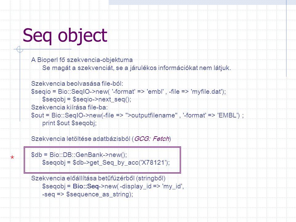 Seq object A Bioperl fő szekvencia-objektuma Se magát a szekvenciát, se a járulékos információkat nem látjuk. Szekvencia beolvasása file-ból: $seqio =
