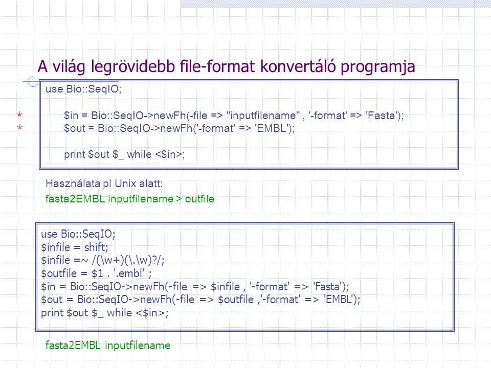 A világ legrövidebb file-format konvertáló programja use Bio::SeqIO; $in = Bio::SeqIO->newFh(-file => inputfilename , -format => Fasta ); $out = Bio::SeqIO->newFh( -format => EMBL ); print $out $_ while ; Használata pl Unix alatt: fasta2EMBL inputfilename > outfile use Bio::SeqIO; $infile = shift; $infile =~ /(\w+)(\.\w) /; $outfile = $1.