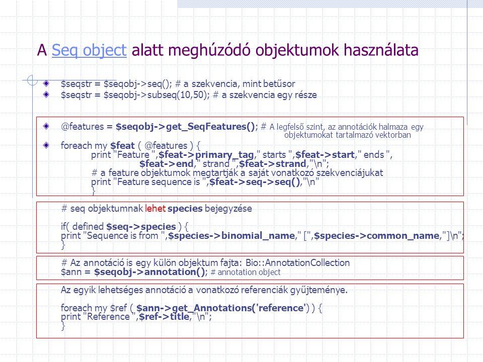 A Seq object alatt meghúzódó objektumok használataSeq object $seqstr = $seqobj->seq(); # a szekvencia, mint betűsor $seqstr = $seqobj->subseq(10,50);