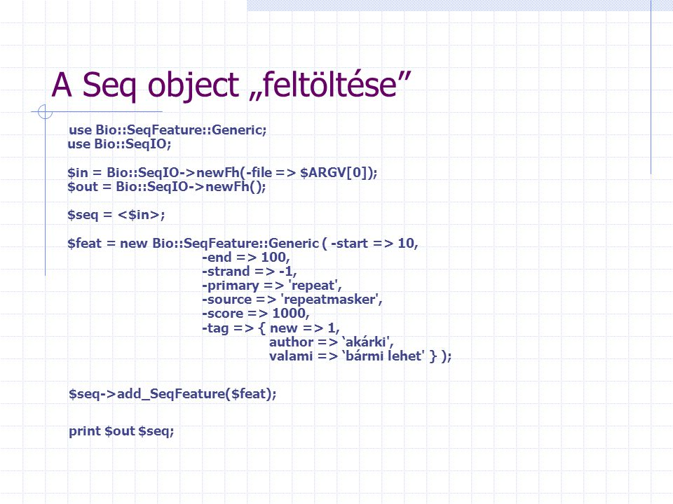 "A Seq object ""feltöltése use Bio::SeqFeature::Generic; use Bio::SeqIO; $in = Bio::SeqIO->newFh(-file => $ARGV[0]); $out = Bio::SeqIO->newFh(); $seq = ; $feat = new Bio::SeqFeature::Generic ( -start => 10, -end => 100, -strand => -1, -primary => repeat , -source => repeatmasker , -score => 1000, -tag => { new => 1, author => 'akárki , valami => 'bármi lehet } ); $seq->add_SeqFeature($feat); print $out $seq;"