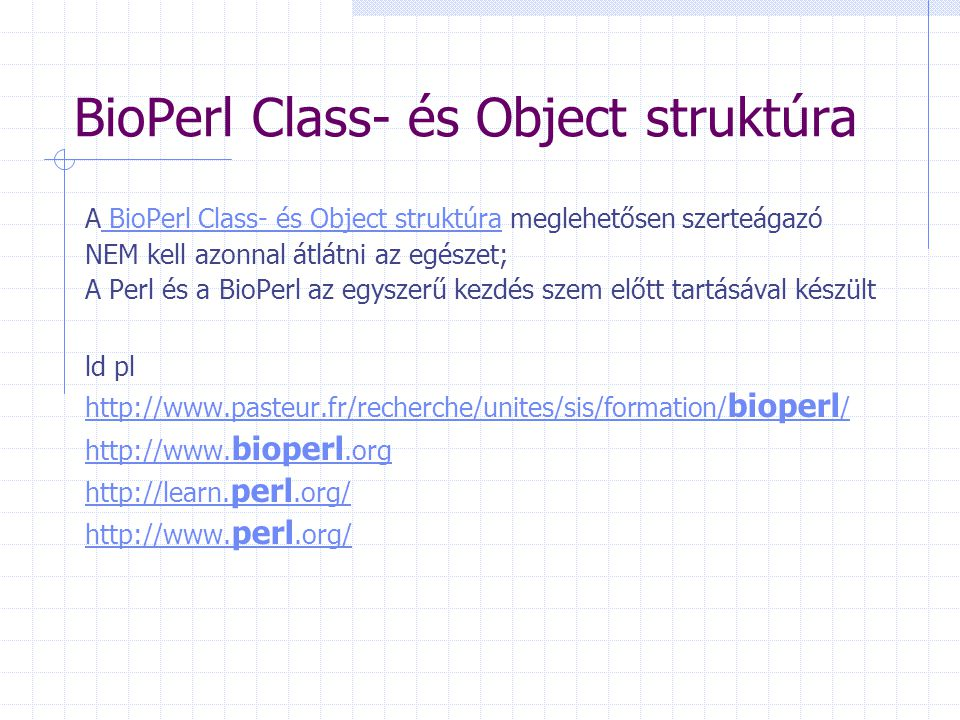 BioPerl Class- és Object struktúra A BioPerl Class- és Object struktúra meglehetősen szerteágazó BioPerl Class- és Object struktúra NEM kell azonnal á