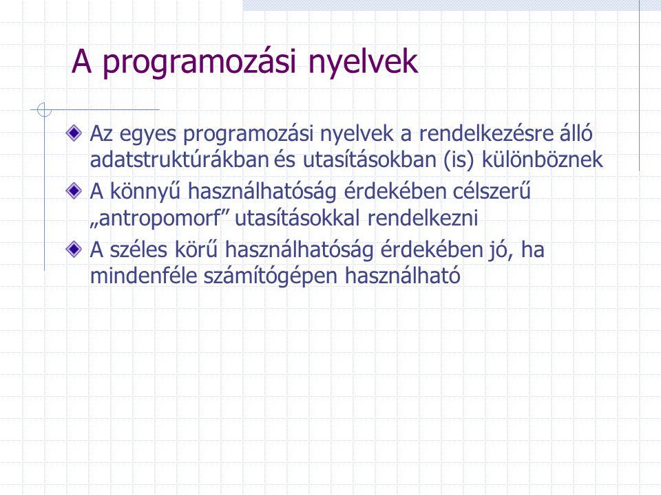 """A programozási nyelvek Az egyes programozási nyelvek a rendelkezésre álló adatstruktúrákban és utasításokban (is) különböznek A könnyű használhatóság érdekében célszerű """"antropomorf utasításokkal rendelkezni A széles körű használhatóság érdekében jó, ha mindenféle számítógépen használható"""