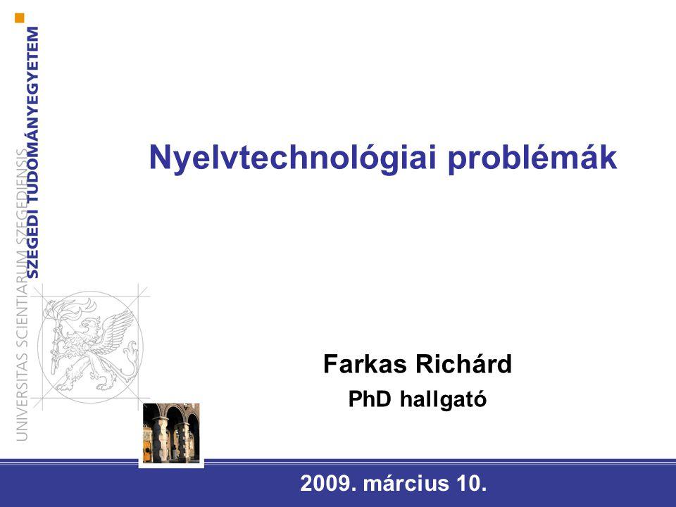 Nyelvtechnológiai problémák 2009. március 10. Farkas Richárd PhD hallgató
