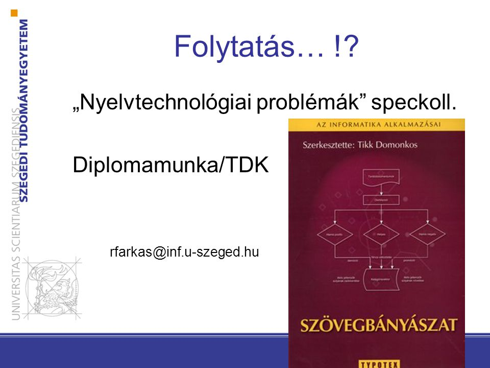 """Folytatás… !? """"Nyelvtechnológiai problémák speckoll. Diplomamunka/TDK rfarkas@inf.u-szeged.hu"""