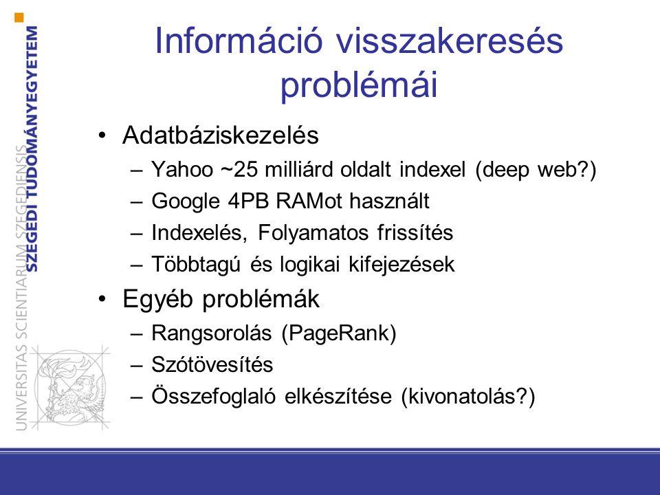 Információ visszakeresés problémái Adatbáziskezelés –Yahoo ~25 milliárd oldalt indexel (deep web ) –Google 4PB RAMot használt –Indexelés, Folyamatos frissítés –Többtagú és logikai kifejezések Egyéb problémák –Rangsorolás (PageRank) –Szótövesítés –Összefoglaló elkészítése (kivonatolás )