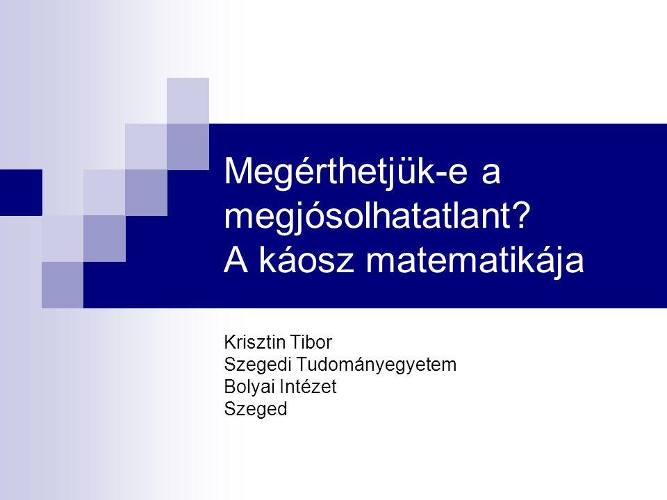 Megérthetjük-e a megjósolhatatlant? A káosz matematikája Krisztin Tibor Szegedi Tudományegyetem Bolyai Intézet Szeged