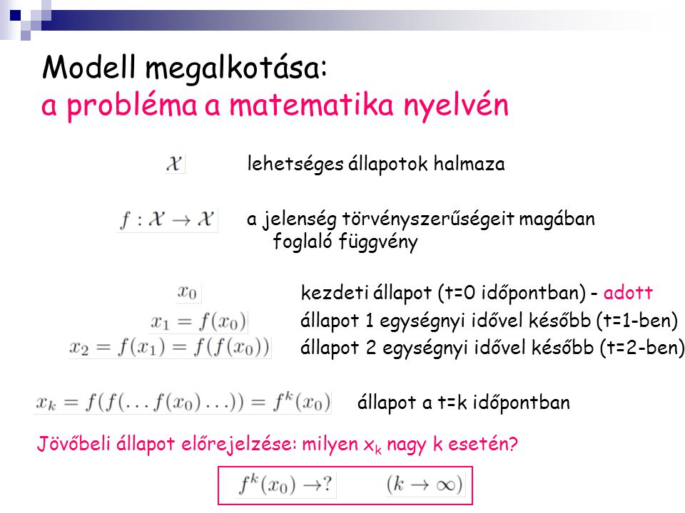 Modell megalkotása: a probléma a matematika nyelvén lehetséges állapotok halmaza a jelenség törvényszerűségeit magában foglaló függvény kezdeti állapot (t=0 időpontban) - adott állapot 1 egységnyi idővel később (t=1-ben) állapot 2 egységnyi idővel később (t=2-ben) állapot a t=k időpontban Jövőbeli állapot előrejelzése: milyen x k nagy k esetén?