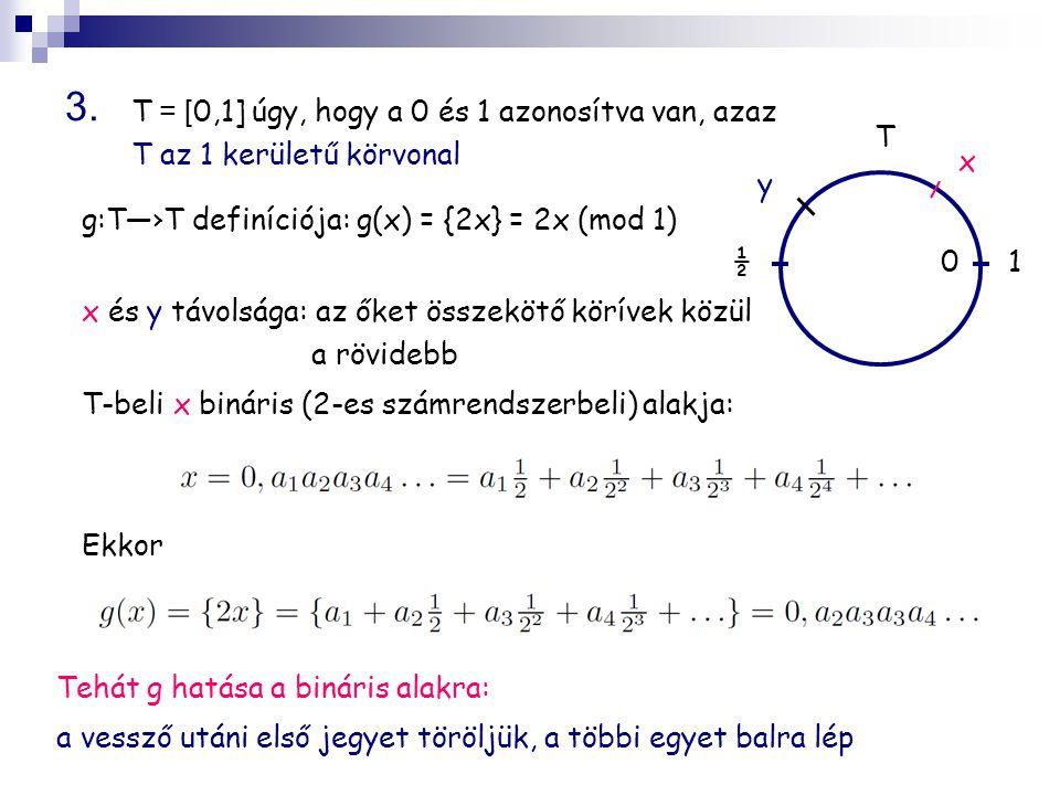 T = [ 0,1] úgy, hogy a 0 és 1 azonosítva van, azaz T az 1 kerületű körvonal Ekkor Tehát g hatása a bináris alakra: a vessző utáni első jegyet töröljük, a többi egyet balra lép 3.