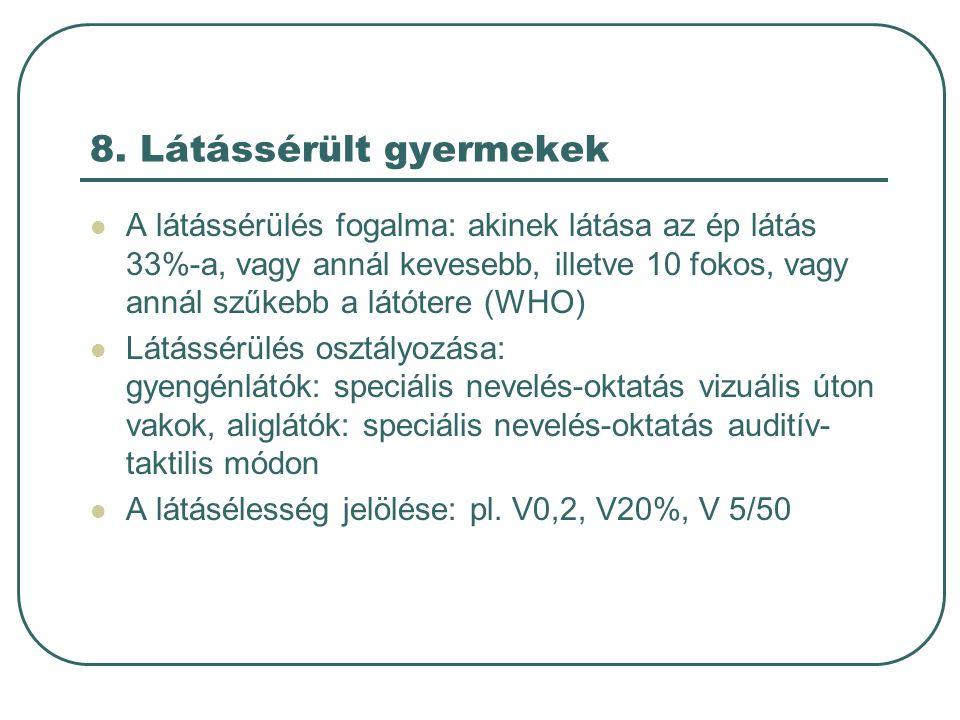 8. Látássérült gyermekek A látássérülés fogalma: akinek látása az ép látás 33%-a, vagy annál kevesebb, illetve 10 fokos, vagy annál szűkebb a látótere