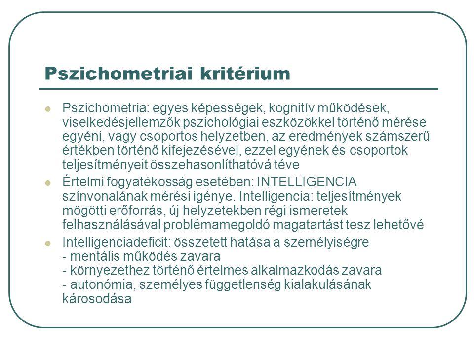 Pszichometriai kritérium Pszichometria: egyes képességek, kognitív működések, viselkedésjellemzők pszichológiai eszközökkel történő mérése egyéni, vagy csoportos helyzetben, az eredmények számszerű értékben történő kifejezésével, ezzel egyének és csoportok teljesítményeit összehasonlíthatóvá téve Értelmi fogyatékosság esetében: INTELLIGENCIA színvonalának mérési igénye.