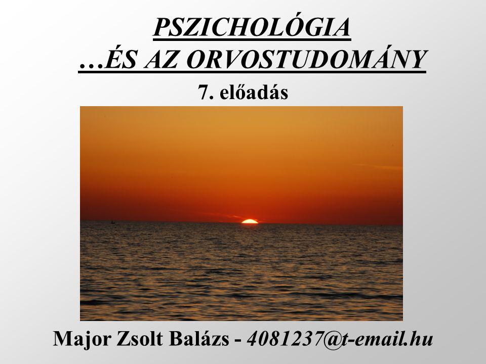 PSZICHOLÓGIA …ÉS AZ ORVOSTUDOMÁNY Major Zsolt Balázs - 4081237@t-email.hu 7. előadás
